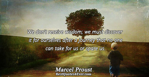 We don't receive wisdom; we must discover it for ourselves after a journey that no one