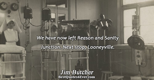 We have now left Reason and Sanity Junction. Next stop, Looneyville.. Jim Butcher Best Humor Quotes