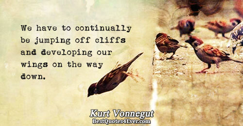 We have to continually be jumping off cliffs and developing our wings on the way down..