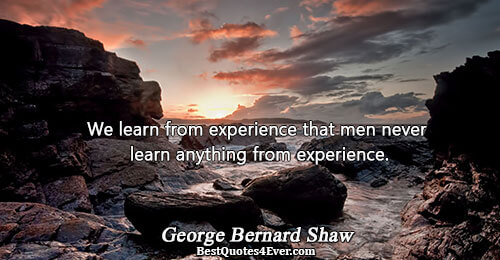 We learn from experience that men never learn anything from experience.. George Bernard Shaw Humor Sayings