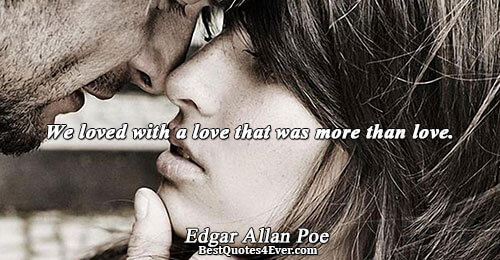 We loved with a love that was more than love.. Edgar Allan Poe Logic Sayings