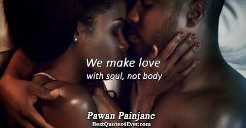 We make love with soul, not body. Pawan Painjane Love Sayings
