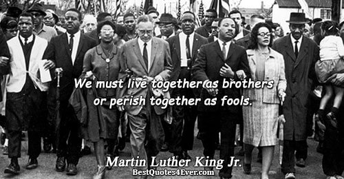 We must live together as brothers or perish together as fools.. Martin Luther King Jr. Inspirational