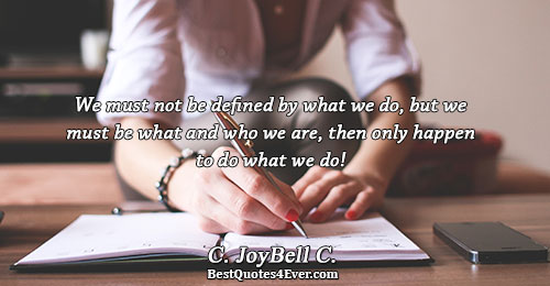 We must not be defined by what we do, but we must be what and who
