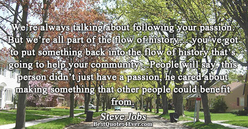 We're always talking about following your passion. But we're all part of the flow of history…