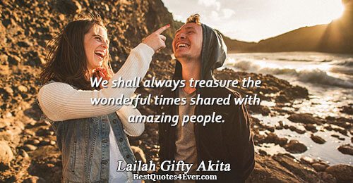 We shall always treasure the wonderful times shared with amazing people.. Lailah Gifty Akita Quotes About