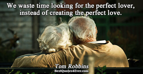 We waste time looking for the perfect lover, instead of creating the perfect love.. Tom Robbins