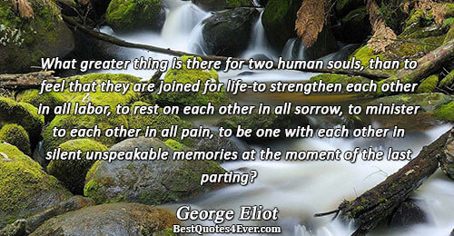 What greater thing is there for two human souls, than to feel that they are joined