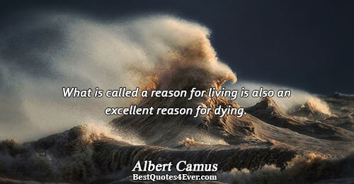 What is called a reason for living is also an excellent reason for dying.. Albert Camus