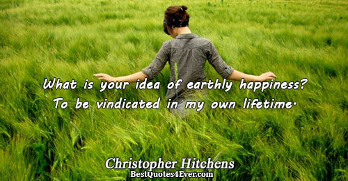 What is your idea of earthly happiness? To be vindicated in my own lifetime.. Christopher Hitchens