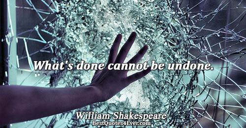 What's done cannot be undone.. William Shakespeare Famous Truth Quotes