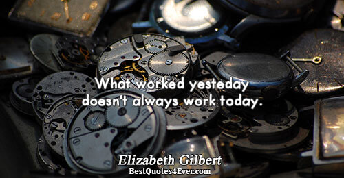 What worked yesterday doesn't always work today.. Elizabeth Gilbert Work Messages