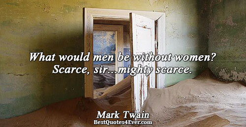 What would men be without women? Scarce, sir...mighty scarce.. Mark Twain Famous Humor Quotes