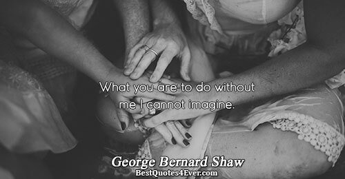 What you are to do without me I cannot imagine.. George Bernard Shaw Famous Love Quotes