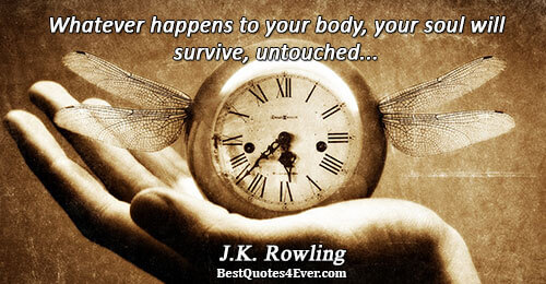 Whatever happens to your body, your soul will survive, untouched.... J.K. Rowling Quotes About Life
