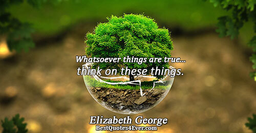 Whatsoever things are true...think on these things.. Elizabeth George Love Sayings