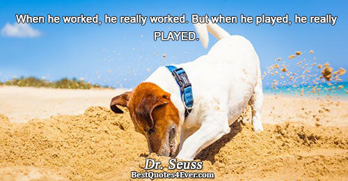When he worked, he really worked. But when he played, he really PLAYED.. Dr. Seuss