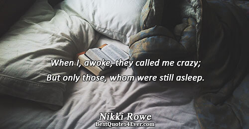 When I, awoke, they called me crazy; But only those, whom were still asleep.. Nikki Rowe