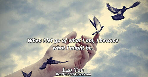 When I let go of what I am, I become what I might be.. Lao Tzu