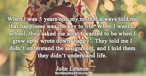 When I was 5 years old, my mother always told me that happiness was the key