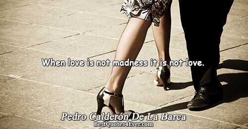 When love is not madness it is not love.. Pedro Calderón De La Barca Quotes About