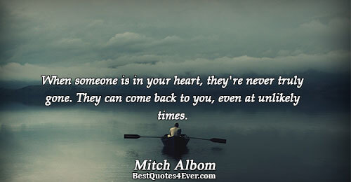 When someone is in your heart, they're never truly gone. They can come back to you,