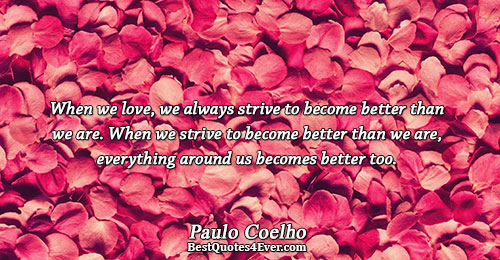 When we love, we always strive to become better than we are. When we strive to