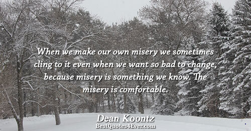 When we make our own misery we sometimes cling to it even when we want so