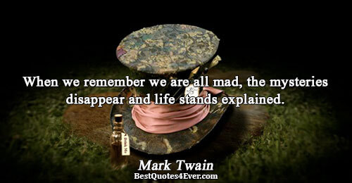 When we remember we are all mad, the mysteries disappear and life stands explained.. Mark Twain
