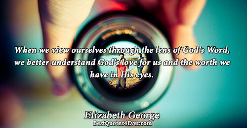 When we view ourselves through the lens of God's Word, we better understand God's love for