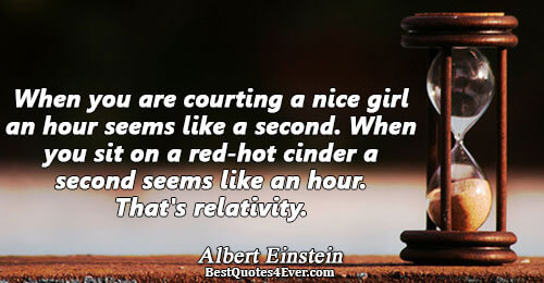 When you are courting a nice girl an hour seems like a second. When you sit