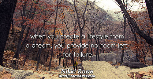 when you create a lifestyle from a dream, you provide no room left; for failure.. Nikki