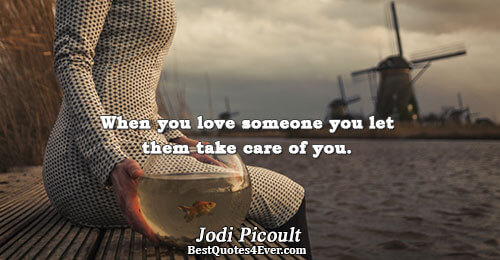 When you love someone you let them take care of you.. Jodi Picoult Best Love Quotes