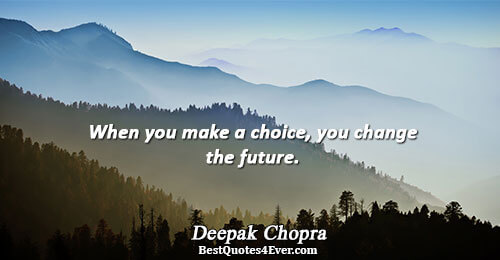 When you make a choice, you change the future.. Deepak Chopra Quotes About Life