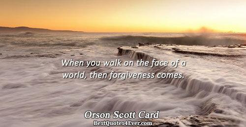 When you walk on the face of a world, then forgiveness comes.. Orson Scott Card Life