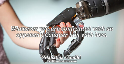 Whenever you are confronted with an opponent. Conquer him with love.. Mahatma Gandhi Love Messages