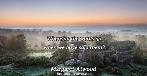 Where do the words go when we have said them?. Margaret Atwood Famous Poetry Quotes