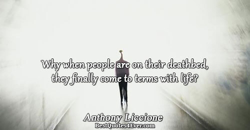 Why when people are on their deathbed, they finally come to terms with life?. Anthony Liccione