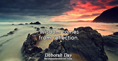 Wisdom comes from reflection.. Deborah Day Quotes About Peace