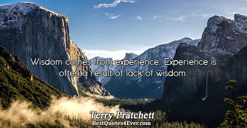 Wisdom comes from experience. Experience is often a result of lack of wisdom.. Terry Pratchett Humor