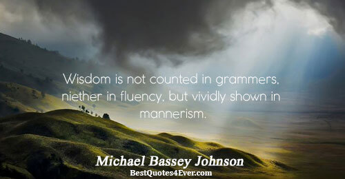 Wisdom is not counted in grammers, niether in fluency, but vividly shown in mannerism.. Michael Bassey