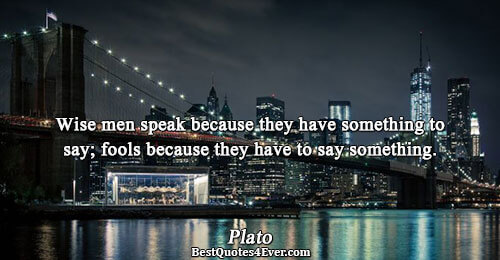 Wise men speak because they have something to say; fools because they have to say something..