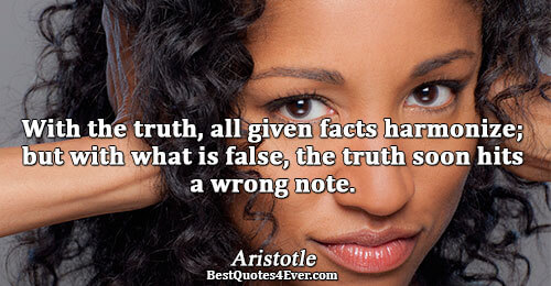 With the truth, all given facts harmonize; but with what is false, the truth soon hits