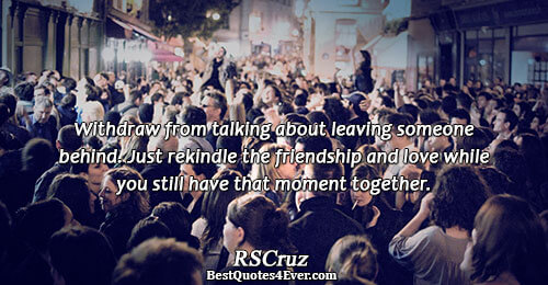 Withdraw from talking about leaving someone behind. Just rekindle the friendship and love while you still