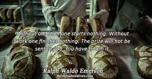 Without ambition one starts nothing. Without work one finishes nothing. The prize will not be sent