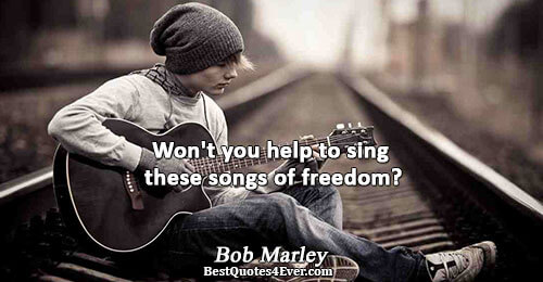 Won't you help to sing these songs of freedom?. Bob Marley Freedom Sayings