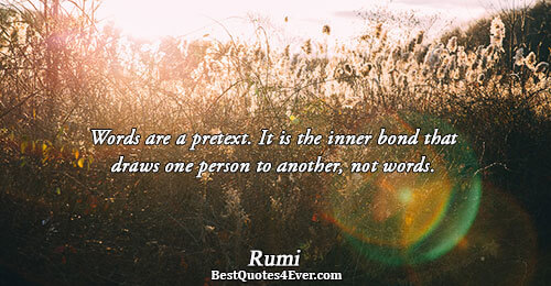 Words are a pretext. It is the inner bond that draws one person to another, not