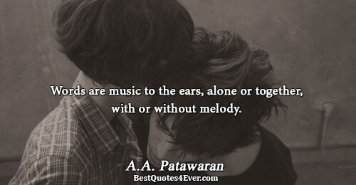Words are music to the ears, alone or together, with or without melody.. A.A. Patawaran Famous