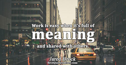 Work is easy when it's full of meaning and shared with others.. Jared Brock Quotes About