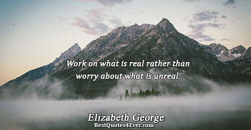 Work on what is real rather than worry about what is unreal.. Elizabeth George Love Sayings